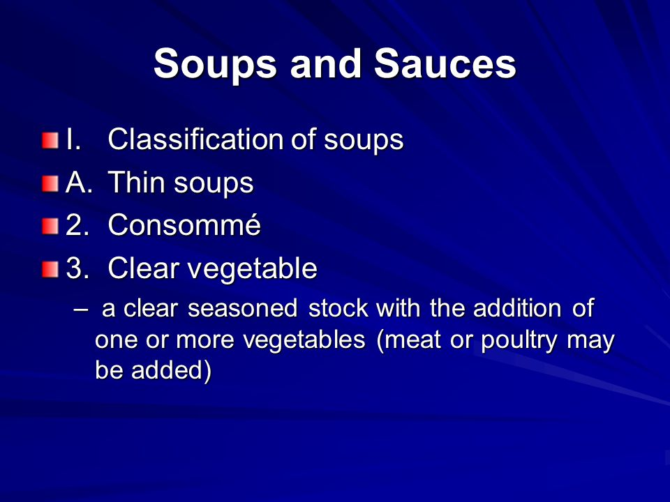 Soups and Sauces I.Classification of soups A.Thin soups 2.Consommé 3.Clear vegetable 4.Clarification –Process of clarifying a stock to produce a consume