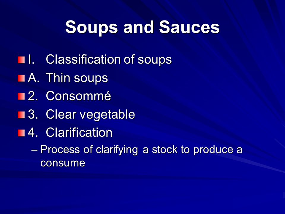 Soups and Sauces I.Classification of soups A.Thin soups 2.Consommé 3.Clear vegetable 4.Clarification –Process of clarifying a stock to produce a consu