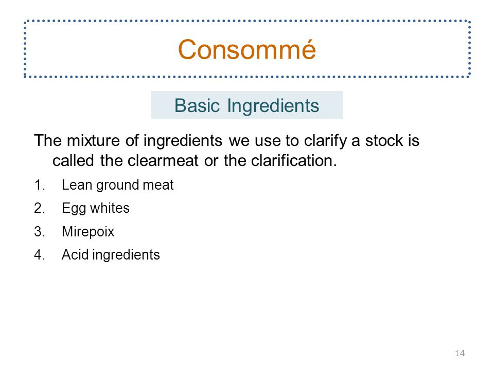 The mixture of ingredients we use to clarify a stock is called the clearmeat or the clarification.