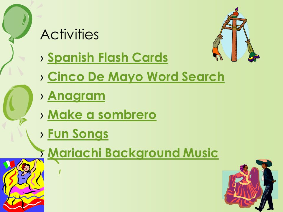 › Spanish Flash Cards Spanish Flash Cards › Cinco De Mayo Word Search Cinco De Mayo Word Search › Anagram Anagram › Make a sombrero Make a sombrero › Fun Songs Fun Songs › Mariachi Background Music Mariachi Background Music Activities