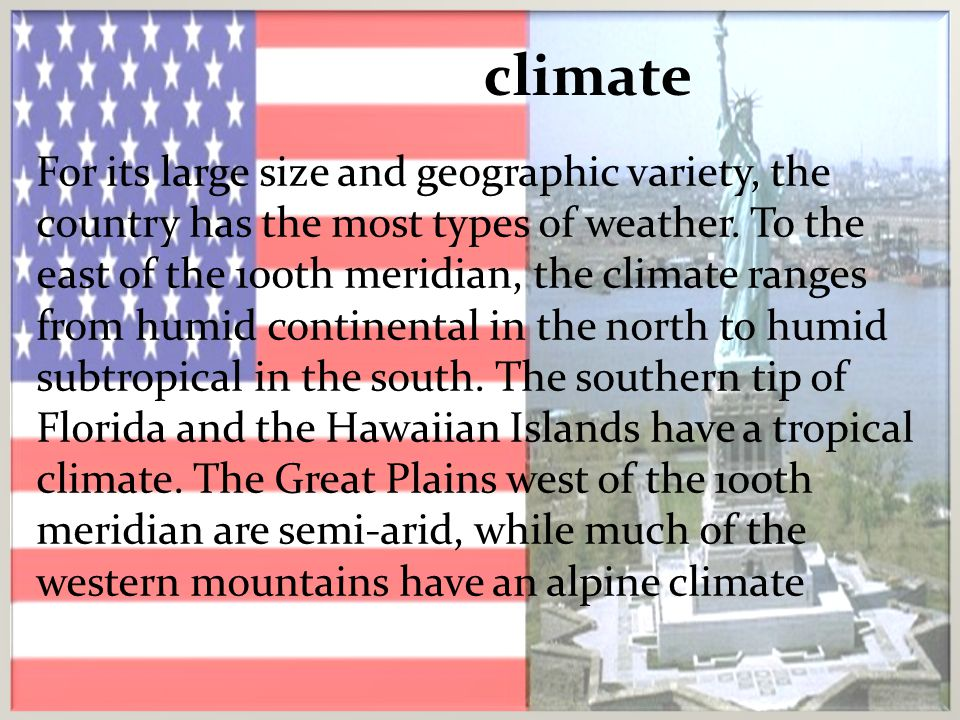 climate For its large size and geographic variety, the country has the most types of weather. To the east of the 100th meridian, the climate ranges fr