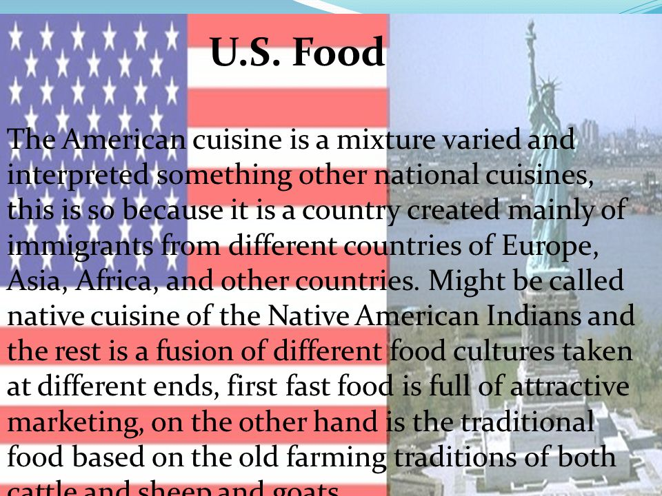 U.S. Food The American cuisine is a mixture varied and interpreted something other national cuisines, this is so because it is a country created mainl