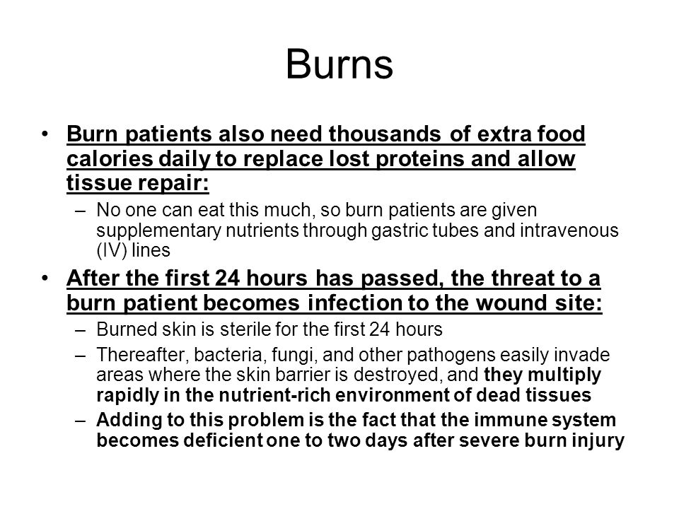 Burns Burn patients also need thousands of extra food calories daily to replace lost proteins and allow tissue repair: –No one can eat this much, so burn patients are given supplementary nutrients through gastric tubes and intravenous (IV) lines After the first 24 hours has passed, the threat to a burn patient becomes infection to the wound site: –Burned skin is sterile for the first 24 hours –Thereafter, bacteria, fungi, and other pathogens easily invade areas where the skin barrier is destroyed, and they multiply rapidly in the nutrient-rich environment of dead tissues –Adding to this problem is the fact that the immune system becomes deficient one to two days after severe burn injury