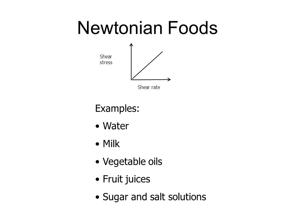Newtonian Foods Shear stress Shear rate Examples: Water Milk Vegetable oils Fruit juices Sugar and salt solutions