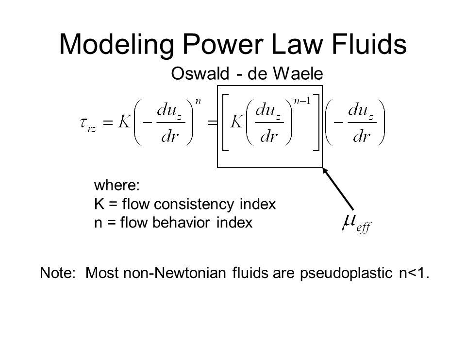 Modeling Power Law Fluids Oswald - de Waele where: K = flow consistency index n = flow behavior index Note: Most non-Newtonian fluids are pseudoplasti