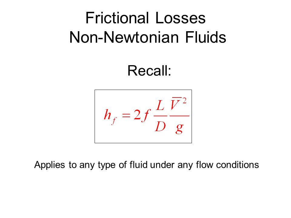 Frictional Losses Non-Newtonian Fluids Recall: Applies to any type of fluid under any flow conditions