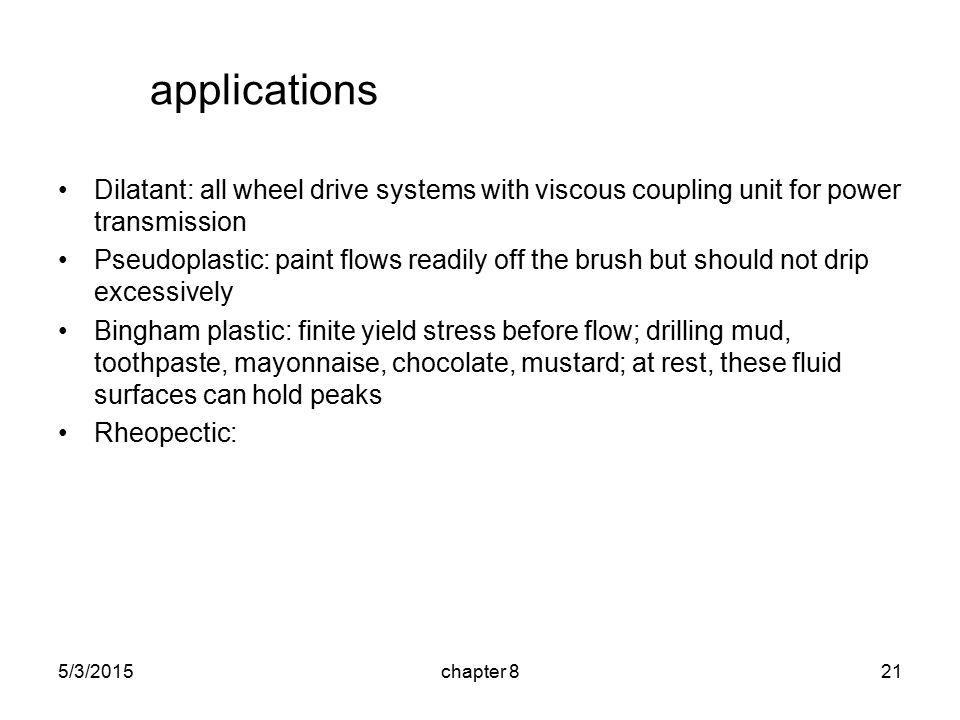 applications Dilatant: all wheel drive systems with viscous coupling unit for power transmission Pseudoplastic: paint flows readily off the brush but should not drip excessively Bingham plastic: finite yield stress before flow; drilling mud, toothpaste, mayonnaise, chocolate, mustard; at rest, these fluid surfaces can hold peaks Rheopectic: 5/3/2015chapter 821