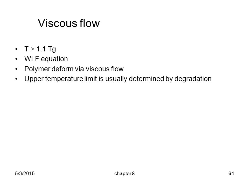 5/3/2015chapter 864 Viscous flow T > 1.1 Tg WLF equation Polymer deform via viscous flow Upper temperature limit is usually determined by degradation