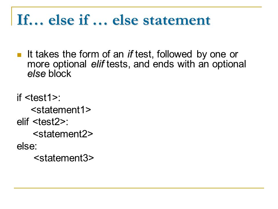 If… else if … else statement if elif else It takes the form of an if test, followed by one or more optional elif tests, and ends with an optional else block if : elif : else: