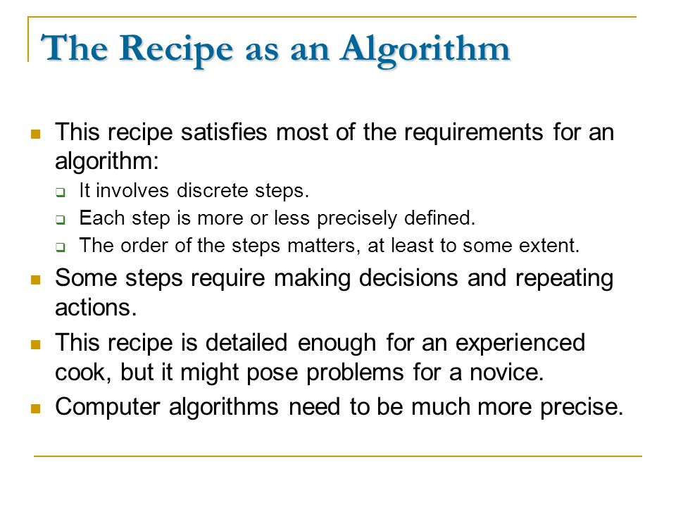 The Recipe as an Algorithm This recipe satisfies most of the requirements for an algorithm:  It involves discrete steps.