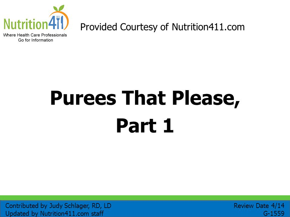 1 Purees That Please, Part 1 Provided Courtesy of Nutrition411.com Review Date 4/14 G-1559 Contributed by Judy Schlager, RD, LD Updated by Nutrition411.com staff