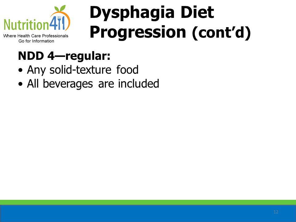 12 NDD 4—regular: Any solid-texture food All beverages are included Dysphagia Diet Progression (cont'd)