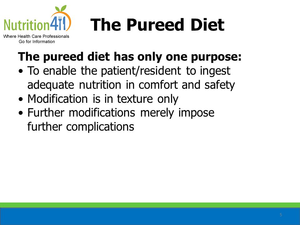 5 The Pureed Diet The pureed diet has only one purpose: To enable the patient/resident to ingest adequate nutrition in comfort and safety Modification is in texture only Further modifications merely impose further complications