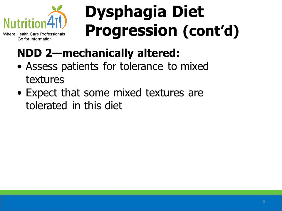 8 NDD 2—mechanically altered: Assess patients for tolerance to mixed textures Expect that some mixed textures are tolerated in this diet Dysphagia Diet Progression (cont'd)