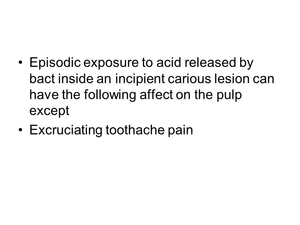 Episodic exposure to acid released by bact inside an incipient carious lesion can have the following affect on the pulp except Excruciating toothache pain