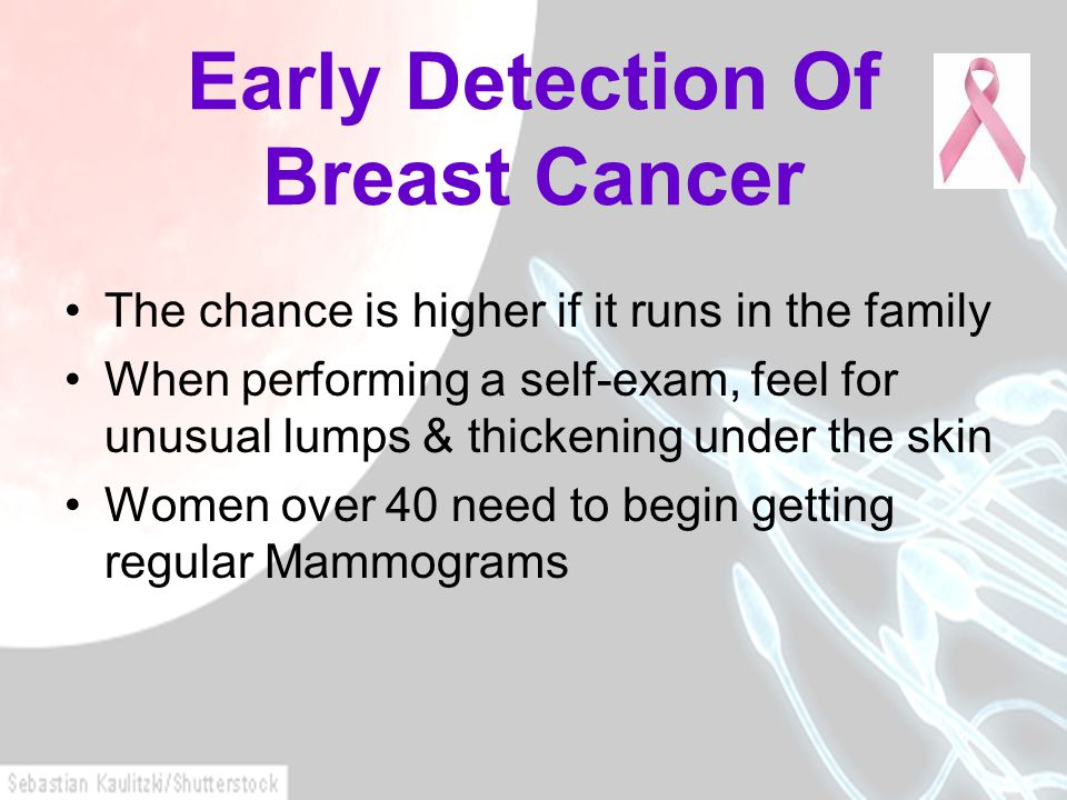 Early Detection Of Breast Cancer The chance is higher if it runs in the family When performing a self-exam, feel for unusual lumps & thickening under