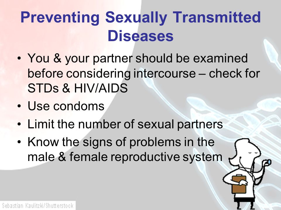 Preventing Sexually Transmitted Diseases You & your partner should be examined before considering intercourse – check for STDs & HIV/AIDS Use condoms