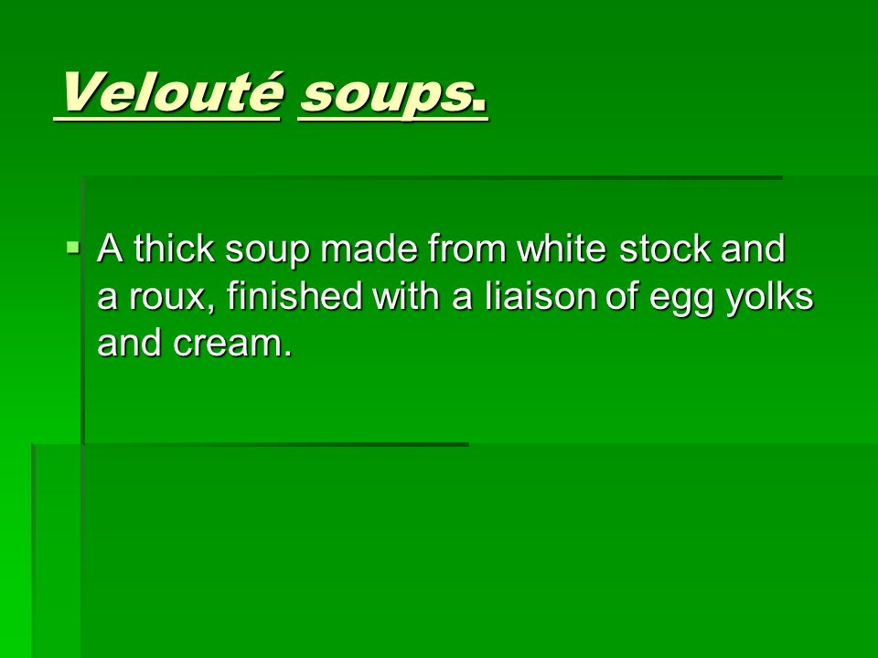 Velouté soups.  A thick soup made from white stock and a roux, finished with a liaison of egg yolks and cream.