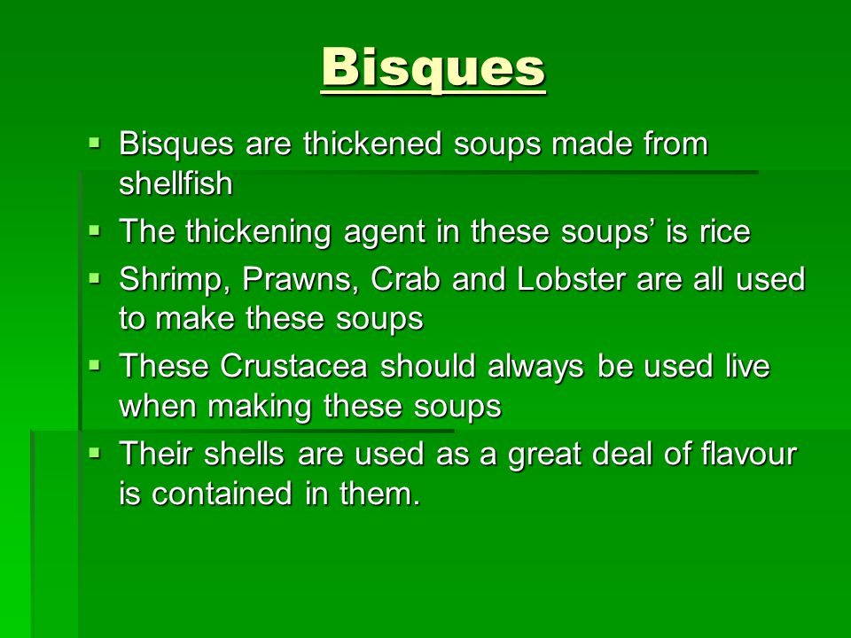 Bisques  Bisques are thickened soups made from shellfish  The thickening agent in these soups' is rice  Shrimp, Prawns, Crab and Lobster are all us