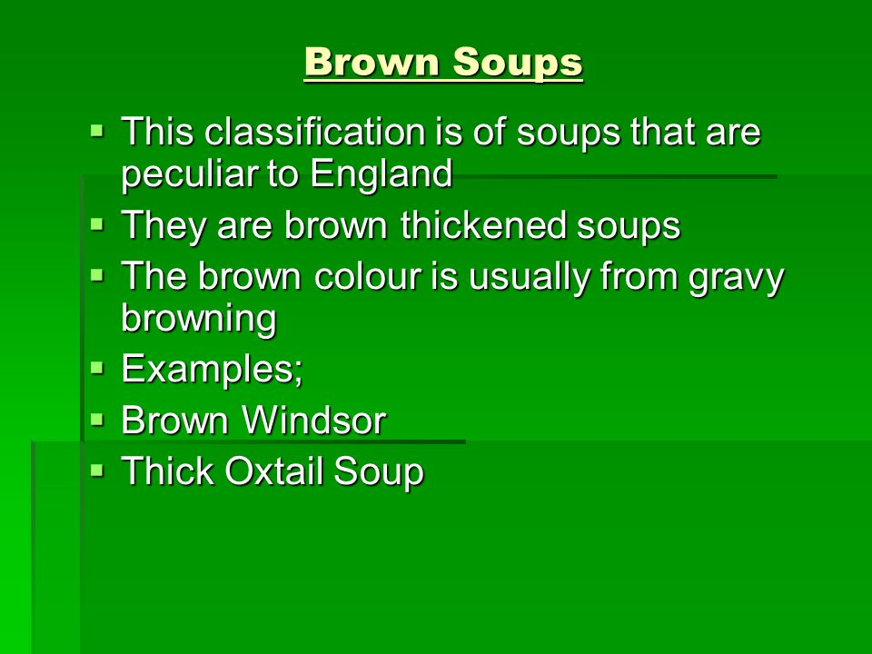 Brown Soups  This classification is of soups that are peculiar to England  They are brown thickened soups  The brown colour is usually from gravy b