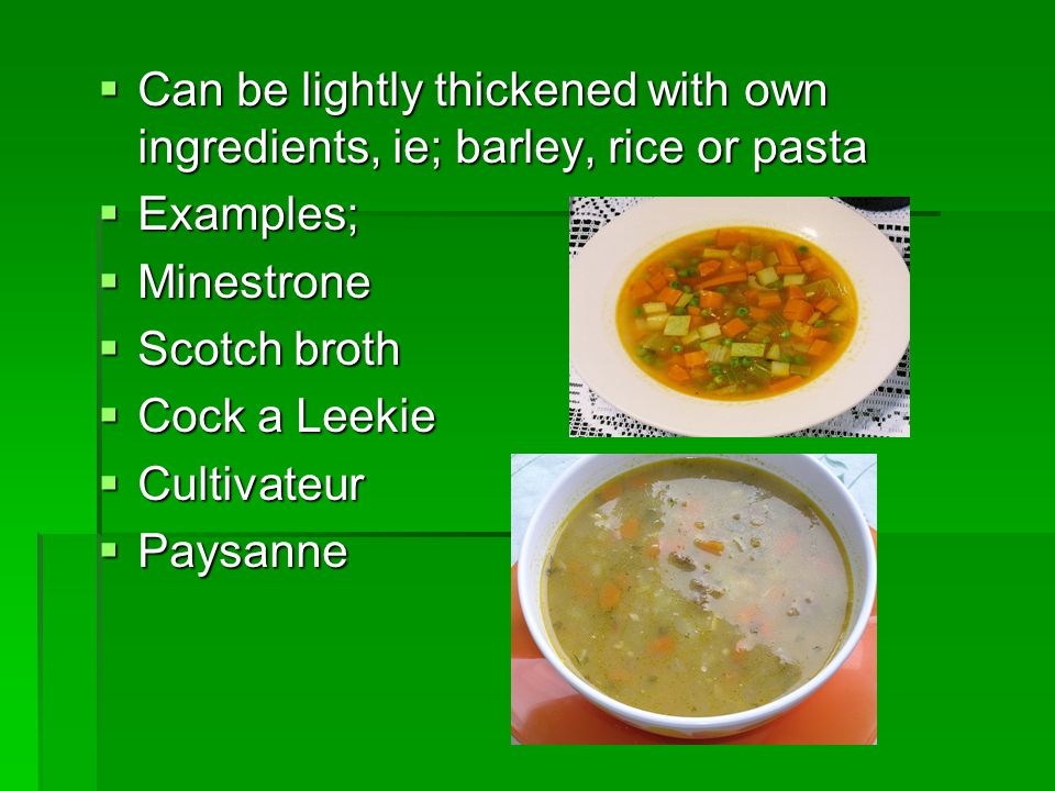 Consommé- Clear Soups  Consommés are Soups made from clarified stocks  The base stock should be very strong, as these soups should be well flavoured  After clarification, these soups should be crystal clear  Garnishes can be used, or the consommé can be chilled to set it, chopped and served cold