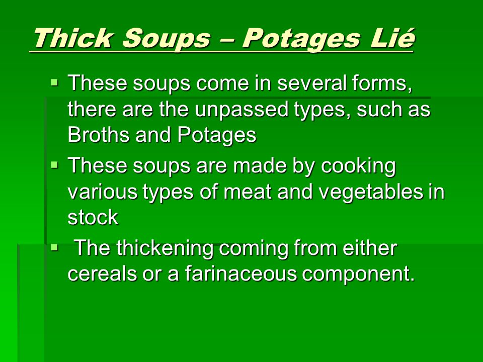 Cream Soup  Are soups that are made from stocks and cooking liquors that can not thicken themselves without a thickening agent they are often thickened with flour and always finished with cream and/or milk.
