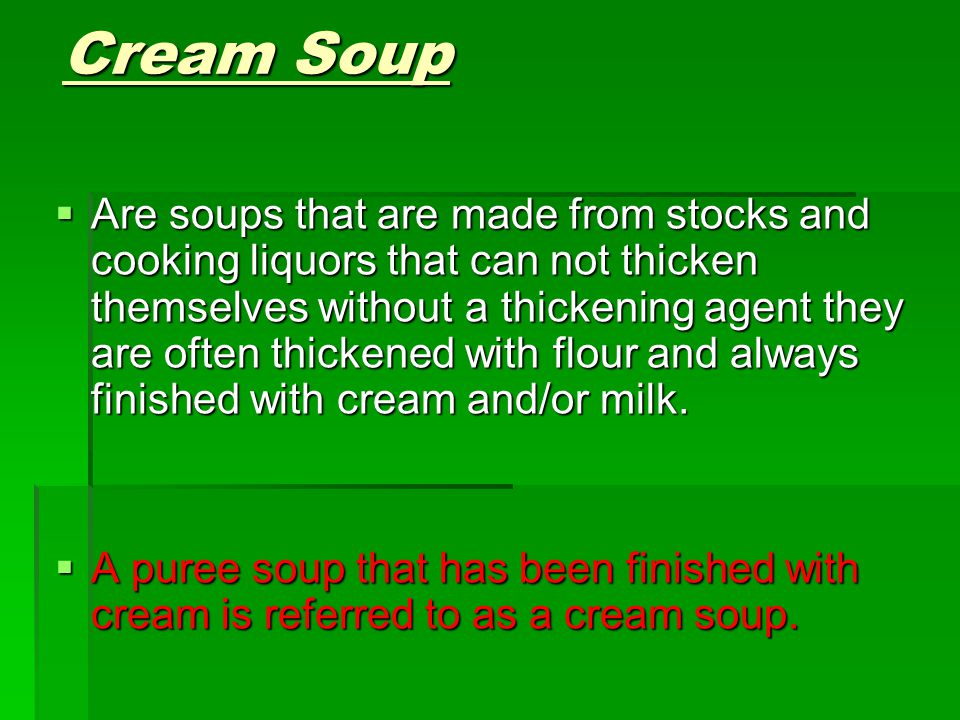 Cream Soup  Are soups that are made from stocks and cooking liquors that can not thicken themselves without a thickening agent they are often thicken
