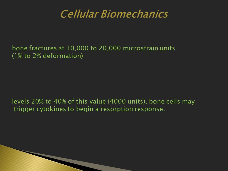 bone fractures at 10,000 to 20,000 microstrain units (1% to 2% deformation) levels 20% to 40% of this value (4000 units), bone cells may trigger cytokines to begin a resorption response.