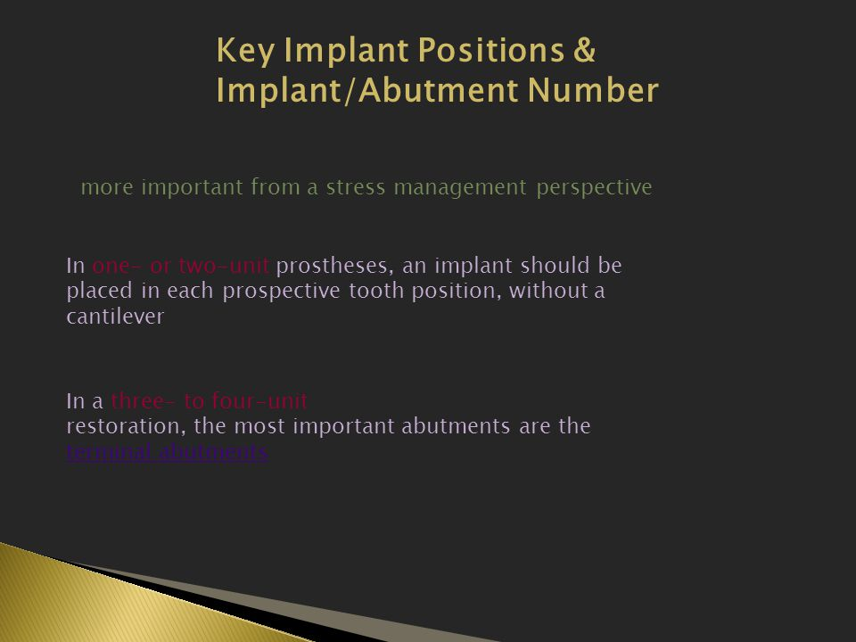 Key Implant Positions & Implant/Abutment Number more important from a stress management perspective In one- or two-unit prostheses, an implant should be placed in each prospective tooth position, without a cantilever In a three- to four-unit restoration, the most important abutments are the terminal abutments