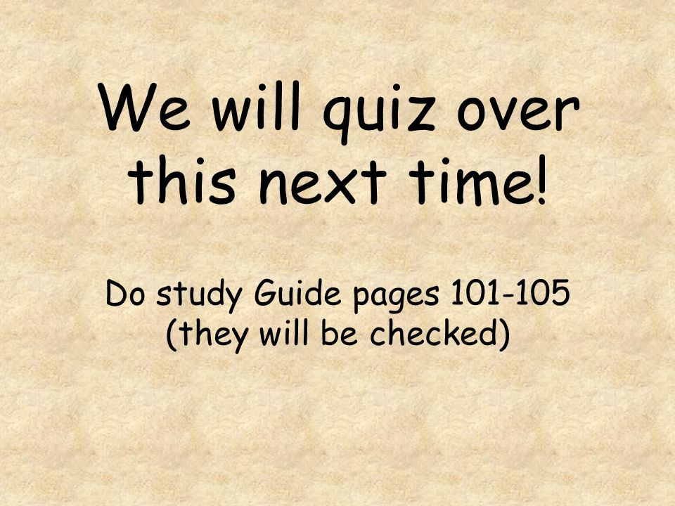 We will quiz over this next time! Do study Guide pages 101-105 (they will be checked)
