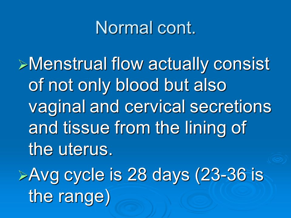 Normal cont.  Menstrual flow actually consist of not only blood but also vaginal and cervical secretions and tissue from the lining of the uterus. 