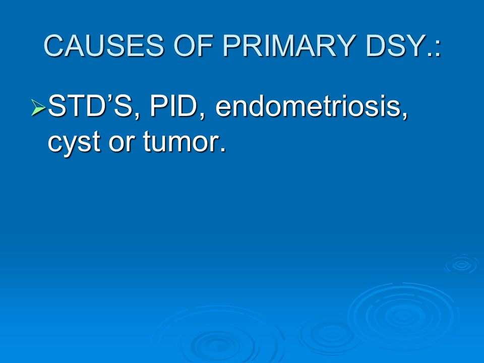 CAUSES OF PRIMARY DSY.:  STD'S, PID, endometriosis, cyst or tumor.