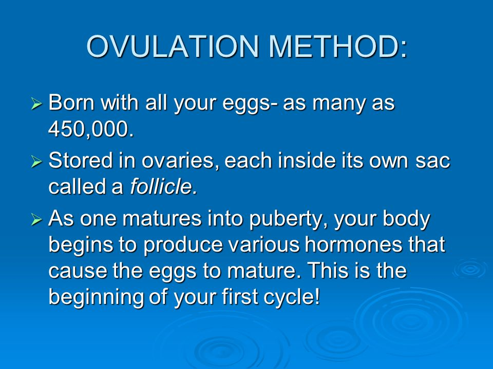 OVULATION METHOD:  Born with all your eggs- as many as 450,000.