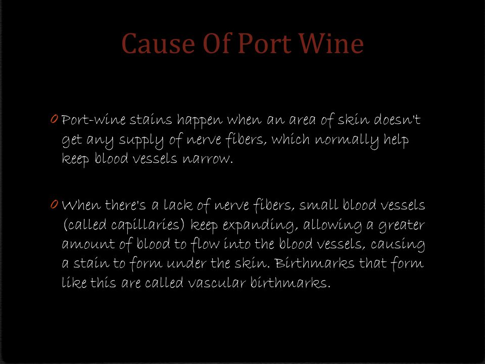 Cause Of Port Wine 0 Port-wine stains happen when an area of skin doesn t get any supply of nerve fibers, which normally help keep blood vessels narrow.