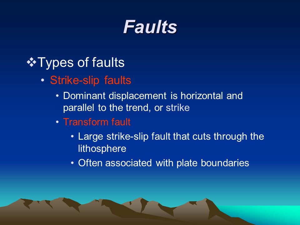 Faults  Types of faults Strike-slip faults Dominant displacement is horizontal and parallel to the trend, or strike Transform fault Large strike-slip