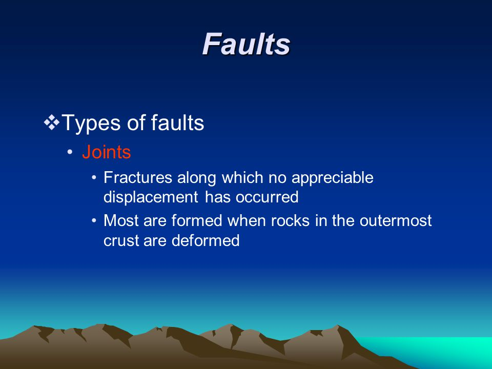 Faults  Types of faults Joints Fractures along which no appreciable displacement has occurred Most are formed when rocks in the outermost crust are d