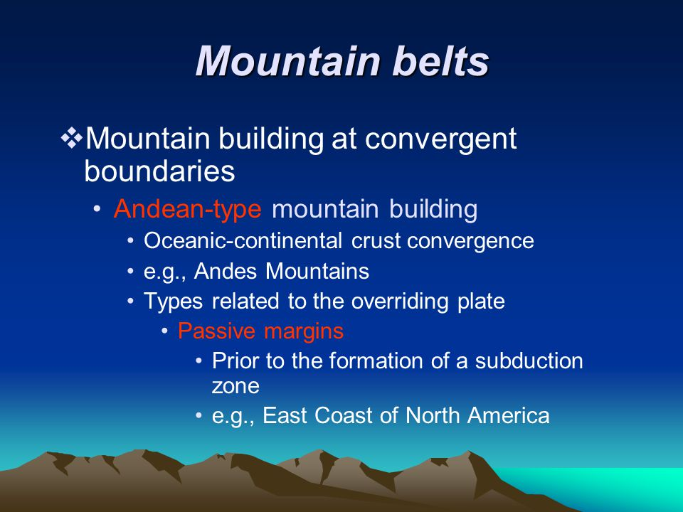 Mountain belts  Mountain building at convergent boundaries Andean-type mountain building Oceanic-continental crust convergence e.g., Andes Mountains