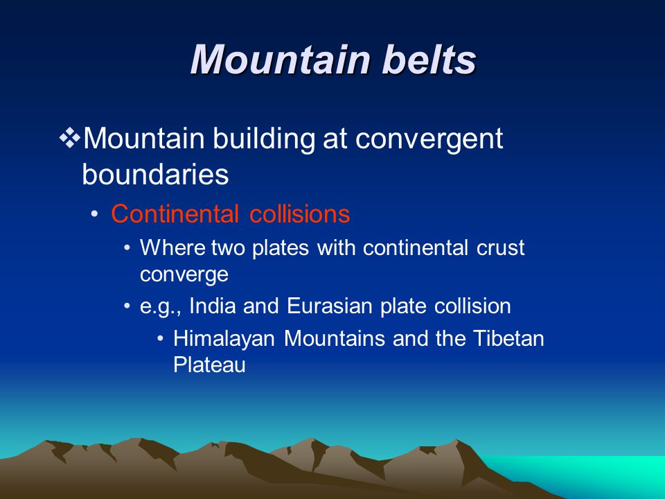 Mountain belts  Mountain building at convergent boundaries Continental collisions Where two plates with continental crust converge e.g., India and Eu