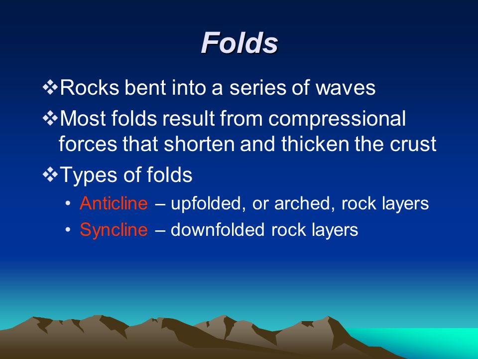 Folds  Rocks bent into a series of waves  Most folds result from compressional forces that shorten and thicken the crust  Types of folds Anticline