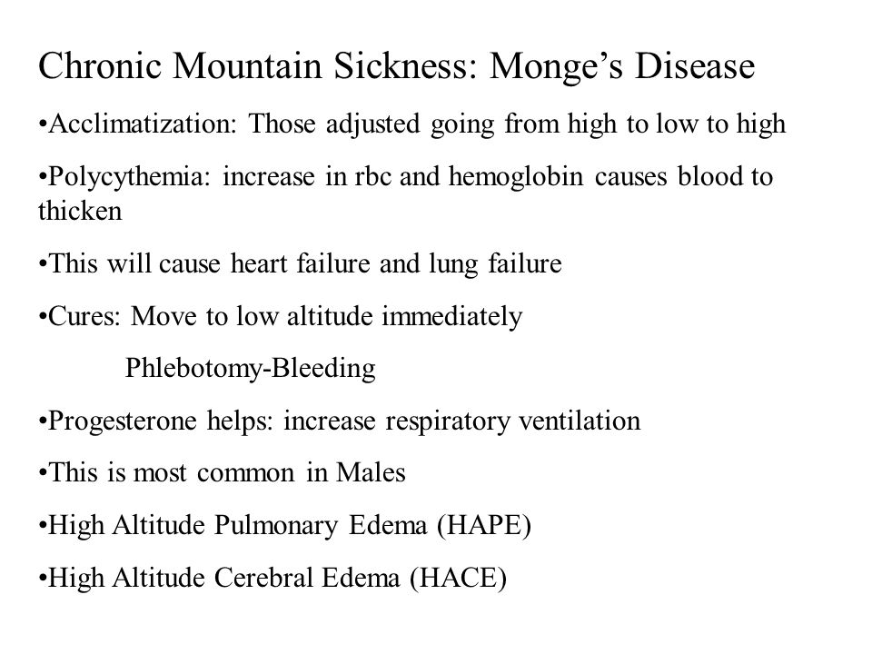 Chronic Mountain Sickness: Monge's Disease Acclimatization: Those adjusted going from high to low to high Polycythemia: increase in rbc and hemoglobin causes blood to thicken This will cause heart failure and lung failure Cures: Move to low altitude immediately Phlebotomy-Bleeding Progesterone helps: increase respiratory ventilation This is most common in Males High Altitude Pulmonary Edema (HAPE) High Altitude Cerebral Edema (HACE)