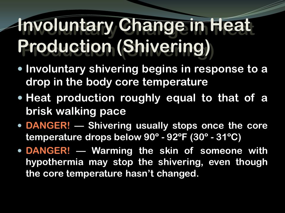 Involuntary Change in Heat Production (Shivering) Involuntary shivering begins in response to a drop in the body core temperature Heat production roug