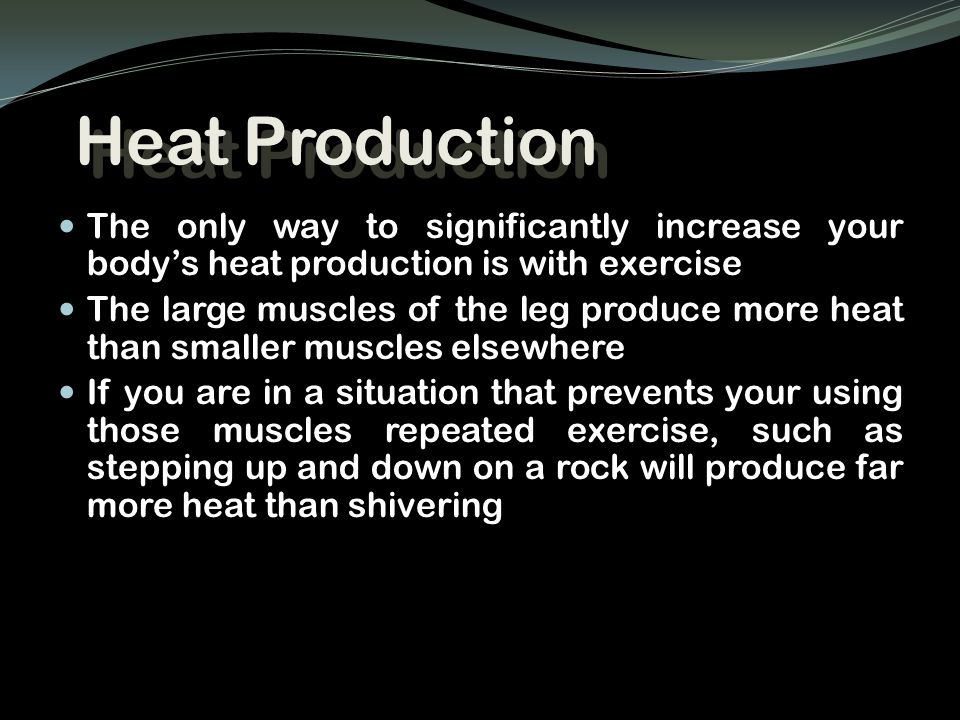 Heat Production The only way to significantly increase your body's heat production is with exercise The large muscles of the leg produce more heat than smaller muscles elsewhere If you are in a situation that prevents your using those muscles repeated exercise, such as stepping up and down on a rock will produce far more heat than shivering