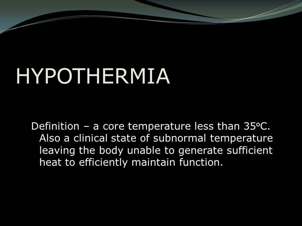 HYPOTHERMIA Definition – a core temperature less than 35 o C. Also a clinical state of subnormal temperature leaving the body unable to generate suffi