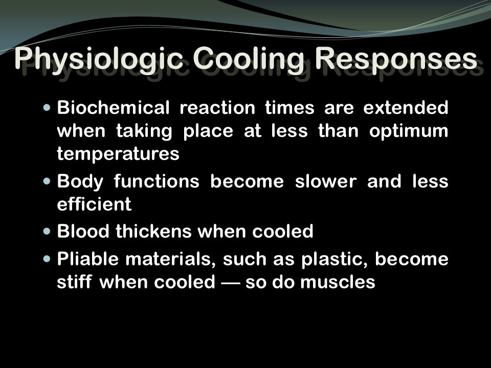 Physiologic Cooling Responses Biochemical reaction times are extended when taking place at less than optimum temperatures Body functions become slower
