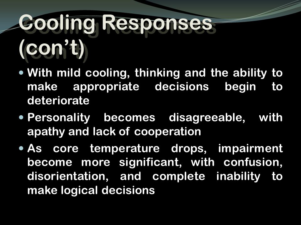 Cooling Responses (con't) With mild cooling, thinking and the ability to make appropriate decisions begin to deteriorate Personality becomes disagreea