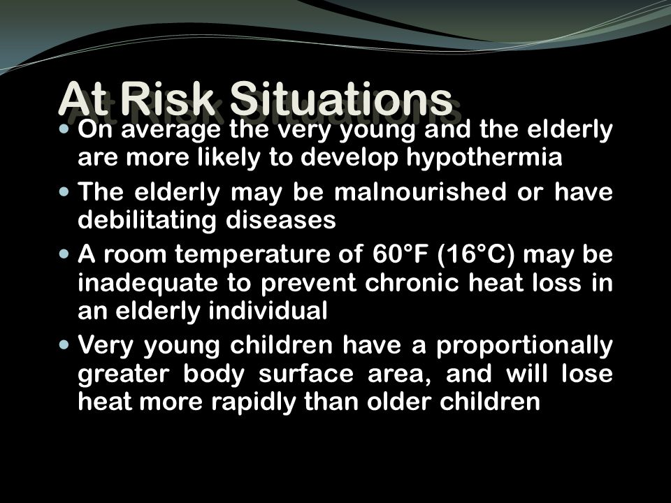 At Risk Situations On average the very young and the elderly are more likely to develop hypothermia The elderly may be malnourished or have debilitati