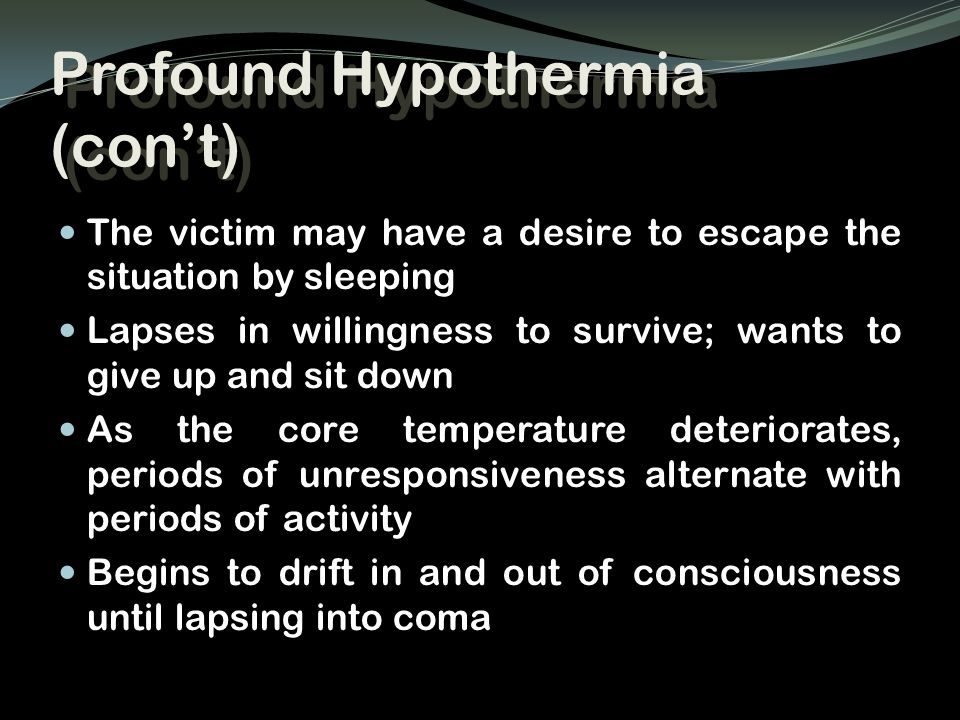 Profound Hypothermia (con't) The victim may have a desire to escape the situation by sleeping Lapses in willingness to survive; wants to give up and s