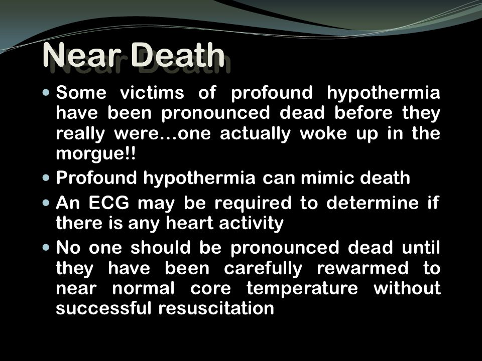 Near Death Some victims of profound hypothermia have been pronounced dead before they really were…one actually woke up in the morgue!! Profound hypoth