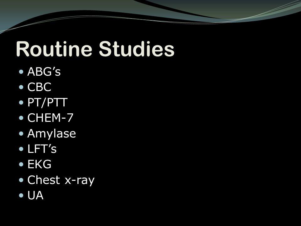 Routine Studies ABG's CBC PT/PTT CHEM-7 Amylase LFT's EKG Chest x-ray UA