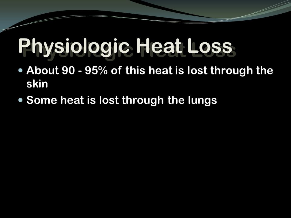 Physiologic Heat Loss About 90 - 95% of this heat is lost through the skin Some heat is lost through the lungs